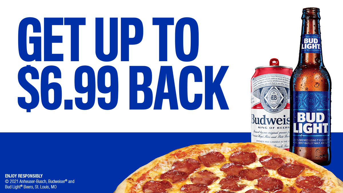 Get up to $6.99 back when you buy ONE (1) 18 pack or larger of Budweiser or Bud Light and pizza